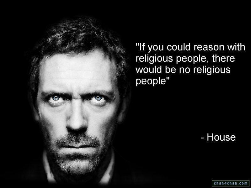 "�If you could reason with religious people, there would be no religious people""  �  House�"